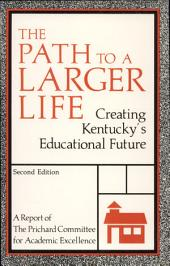 The Path to a Larger Life: Creating Kentucky's Educational Future : a Report of the Prichard Committee for Academic Excellence