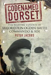 Codenamed Dorset: The Wartime Exploits of Major Colin Ogden-Smith Commando and SOE