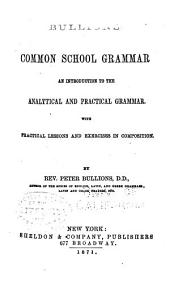 Common School Grammar: an Introduction to the Analytical and Practical Grammar: With Practical Lessons and Exercises in Composition