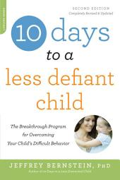 10 Days to a Less Defiant Child, second edition: The Breakthrough Program for Overcoming Your Child's Difficult Behavior, Edition 2