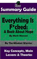 SUMMARY: Everything Is F*cked: A Book About Hope: By Mark Manson | The MW Summary Guide