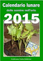 Calendario lunare delle semine nell'orto 2015: Almanacco di consultazione per i periodi di semina e le fasi lunari favorevoli