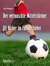 Der vertauschte Mittelstürmer: Elf Kicker im Fußballfieber