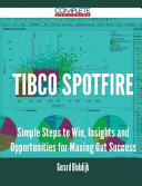 Tibco Spotfire - Simple Steps to Win, Insights and Opportunities for Maxing Out Success