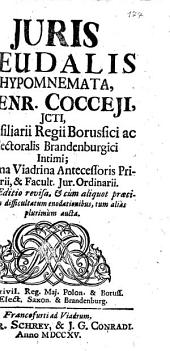 Juris feudalis Hypomnemata, Henr. Cocceji, jcti, consiliarii regii Borussici ac electoralis Brandenburgici intimi ..