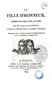 La fille d'honneur, comedie en cinq actes, en vers. Par M. Alexandre Duval, membre de l'Institut Royal (Académie Française) représentée pour la première fois par les Comédiens ordinaires du Roi, le mercredi 30 décembre 1818