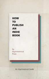 How to Publish an Indie Book: An Asymmetrical Guide