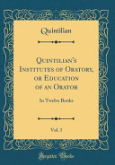 Quintilian s Institutes of Oratory  Or Education of an Orator  Vol  1 PDF