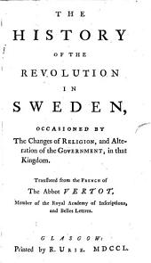 The History of the Revolution in Sweden, Occasioned by the Changes of Religion, and Alteration of the Government, in that Kingdom. Translated [by J. Mitchel] from the French, Etc