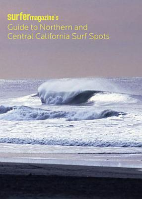 Surfer Magazine s Guide to Northern and Central California Surf Spots PDF