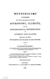 Meteorology: considered in its connexion with astronomy, climate, and the geographical distribution of animals and plants, equally as with the seasons and changes of the weather