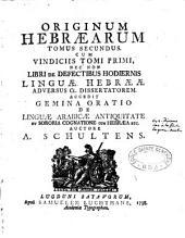 Originum Hebraearum tomus secundus cum vindiciis tomi primi, nec non libri de defectibus hodiernis linguae Hebraeae adversus Cl. dissertatorem. Accedit gemina oratio de linguae Arabicae antiquitate ...