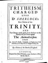 Tritheism, Charged Upon Dr. Sherlock's New Notion of the Trinity: And the Charge Made Good, in an Answer to the Defense of the Said Notion Against the Animadversions Upon Dr. Sherlock's Book, Entituled, A Vindication of the Doctrine of the Holy and Ever Blessed Trinity, Etc., by a Divine of the Church of England