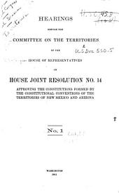 Hearings Before the Committee on the Territories of the House of Representatives on House Joint Resolution No. 14 Approving the Constitutions Formed by the Constitutional Conventions of the Territories of New Mexico and Arizona: No. 1[-3, April 13-29, 1911], Issue 1