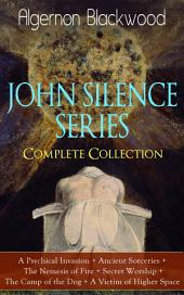 JOHN SILENCE SERIES – Complete Collection: A Psychical Invasion + Ancient Sorceries + The Nemesis of Fire + Secret Worship + The Camp of the Dog + A Victim of Higher Space: Supernatural mysteries of Dr. John Silence