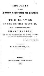 Thoughts on the Necessity of Improving the Condition of the Slaves in the Brutush Colonies: With a View to Their Ultimate Emancipation; and on the Practicability, the Safety, and the Advantages of the Latter Measure