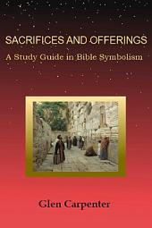 Sacrifices and Offerings: A Study Guide in Bible Symbolism