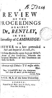 A Review of the Proceedings Against Dr. Bentley, in the University of Cambridge: in Answer to a Late Pretended Full and Impartial Account, &c. With Some Remarks Upon Serjeant Miller's Account of that University; ... By N. O. M.A. of the Same University: Volume 4