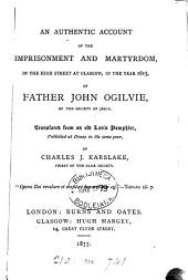 An authentic account of the imprisonment and martyrdom ... of ... John Ogilvie, tr. from an old Lat. pamphlet [by J. Ogilvie] by C.J. Karslake