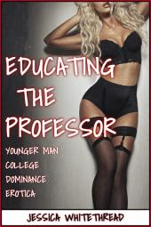 Educating the Professor (Younger Man College Dominance Erotica)