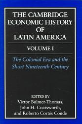 The Cambridge Economic History Of Latin America Volume 1 The Colonial Era And The Short Nineteenth Century Book PDF