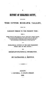 A History of Herkimer County, Including the Upper Mohawk Valley, from the Earliest Period to the Present Time: With a Brief Notice of the Iroquois Indians, the Early German Tribes the Palatine Immigrations Also Biographical Notices of the Most Prominent Public Men of the Country: with Important Statistical Information