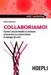 Collaboriamo!: Come i Social Media ci aiutano a lavorare e a vivere bene in tempo di crisi