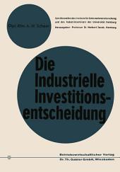 Die industrielle Investitionsentscheidung: Eine theoretische und empirische Untersuchung zum Investitionsverhalten in Industrieunternehmungen