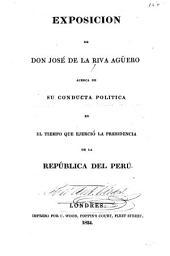 Exposición de Don José de la Riva Agüero: acerca de su conducta política en el tiempo que ejerció la presidencia de la República del Perú