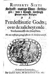 Ripperti Sixti Schrift-matige voor-stellingen van 't hoogh-wichtigh poinct onser religie, de praedestinatie Godts ...
