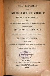The Republic of the United States of America: Its Duties to Itself, and Its Responsible Relations to Other Countries. Embracing Also a Review of the Late War Between the United States and Mexico ...