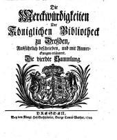 Die Merckwürdigkeiten Der Königlichen Bibliotheck zu Dreßden: Ausführlich beschrieben, und mit Anmerckungen erläutert, Band 1,Ausgabe 4