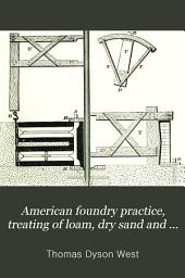 American Foundry Practice, Treating of Loam, Dry Sand and Green Sand Moulding, and Containing a Practical Treatise Upon the Management of Cupolas and the Melting of Iron