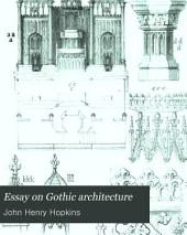 Essay on Gothic Architecture: With Various Plans and Drawings for Churches; Designed Chiefly for the Use of the Clergy