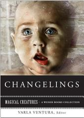 Changelings: Or, Beware Baby Snatchers of the Fairy Kingdom: Magical Creatures, A Weiser Books Collection