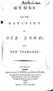 Hymns for the nativity of Our Lord and New Year's Day. [By John and Charles Wesley.]