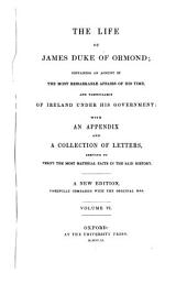 The life of James duke of Ormond; containing an account of the most remarkable affairs of his time, and particularly of Ireland under his government with an appendix and a collection of letters, serving to verify the most material facts in the said history: A new edition, carefully compared with the original mss. [James Butler, 1. Duke of Ormonde]. VI