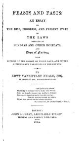 Feasts and Fasts: An Essay on the Rise, Progress, and Present State of the Laws Relating to Sundays and Other Holidays, and Days of Fasting; with Notices of the Origin of Those Days, and of the Sittings and Vacations of the Courts