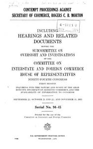 Contempt Proceedings Against Secretary of Commerce  Rogers C  B  Morton  Including Hearings and Related Documents Before the Subcommittee on Oversight and Investigations of the Committee on Interstate and Foreign Commerce  House of Representatives  Ninety fourth Congress  First Session