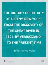 The History of the City of Albany, New York: From the Discovery of the Great River in 1524, by Verrazzano, to the Present Time