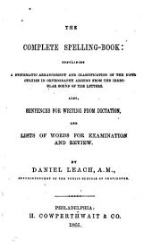 The Complete Spelling-book: Containing a Systematic Arrangement and Classification of the Difficulties in Orthography Arising from the Irregular Sound of the Letters. Also, Sentences for Writing from Dictation, and Lists of Words for Examination and Review
