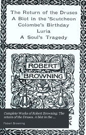 Complete Works of Robert Browning: The return of the Druses. A blot in the s̓cutcheon. Colombe's birthday. Luria. A soul's tragedy
