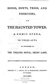 Songs, Duets, Trios, and Choruses, in the Haunted Tower: A Comic Opera, in Three Acts, as Performed at the Theatre-Royal, Drury-Lane