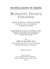 Maternity, Infancy, Childhood: Hygiene of Pregnancy; Nursing and Weaning of Infants; the Care of Children in Health and Disease. Adapted Especially to the Use of Mothers Or Those Intrusted with the Bringing Up of Infants and Children, and Training Schools for Nurses as an Aid to the Teaching of Nursing of Women and Children