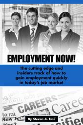 Employment Now!: The Cutting Edge and Insiders Track of How to Gain Employment Quickly!