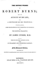 The entire works of Robert Burns; with an account of his life, and criticism on his writings. To which are prefixed, some observations on the character and condition of the Scottish peasantry. By J. Currie. 5th diamond ed
