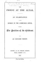The Priest at the Altar  An Examination of the Rubrics in the Communion Office  Ordering the Position of the Celebrant  By an English Priest  J  Ross  Curate of Udimore   PDF