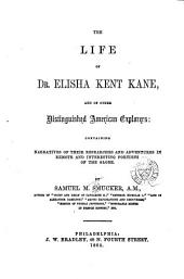 The Life of Dr. Elisha Kent Kane, and of Other Distinguished American Explorers: Containing Narratives of Their Researches and Adventures in Remote and Interesting Portions of the Globe