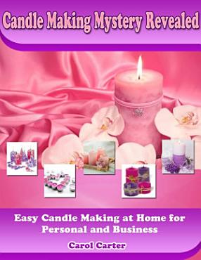 Candle Making Mystery Revealed  Easy Candle Making At Home for Personal and Business PDF
