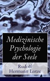 Medizinische Psychologie der Seele (Vollständige Ausgabe): Von dem Dasein der Seele + Vom physisch-psychischen Mechanismus + Vom Wesen und den Schicksalen der Seele + Von den einfachen Empfindungen + Von den Gefühlen + Von den Bewegungen und den Trieben